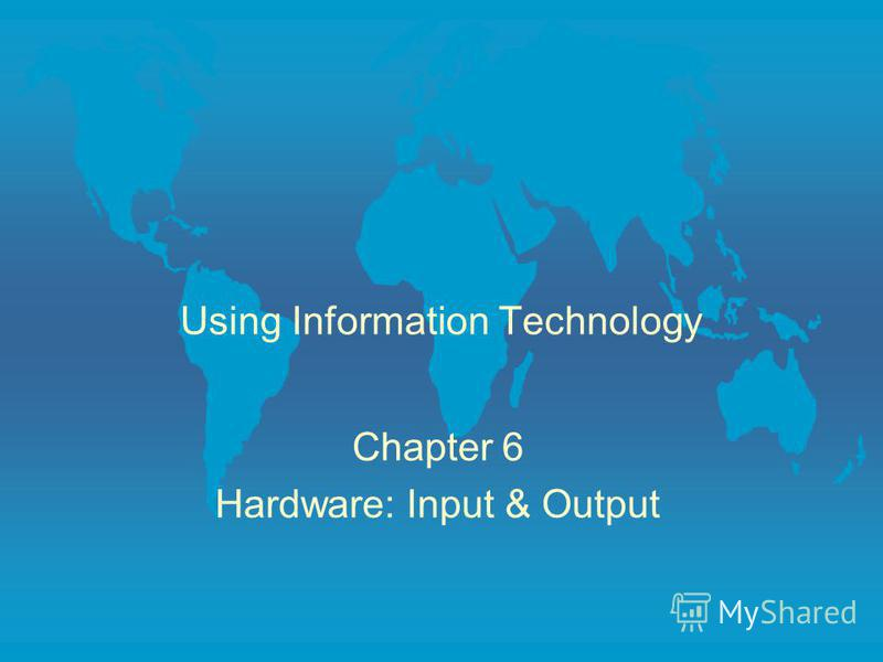 Using Information Technology Chapter 6 Hardware: Input & Output