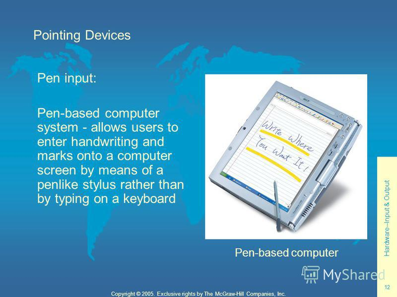 Hardware--Input & Output 12 Copyright © 2005. Exclusive rights by The McGraw-Hill Companies, Inc. Pointing Devices Pen input: Pen-based computer system - allows users to enter handwriting and marks onto a computer screen by means of a penlike stylus