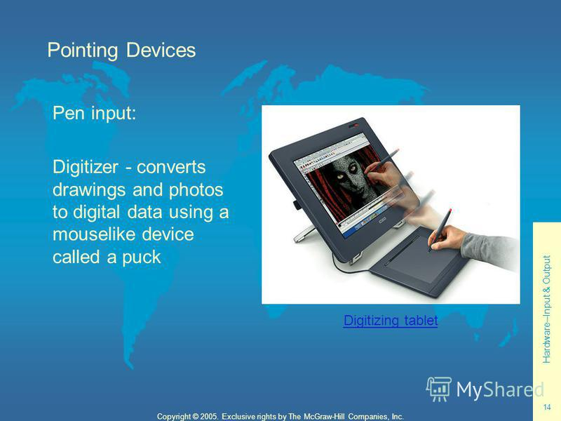 Hardware--Input & Output 14 Copyright © 2005. Exclusive rights by The McGraw-Hill Companies, Inc. Pointing Devices Pen input: Digitizer - converts drawings and photos to digital data using a mouselike device called a puck Digitizing tablet