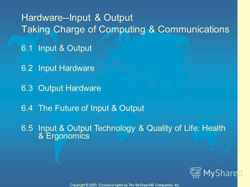 Hardware--Input & Output 2 Copyright © 2005. Exclusive rights by The McGraw-Hill Companies, Inc. Hardware--Input & Output Taking Charge of Computing & Communications 6.1Input & Output 6.2Input Hardware 6.3Output Hardware 6.4The Future of Input & Outp