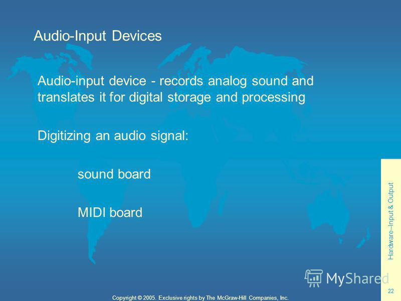 Hardware--Input & Output 22 Copyright © 2005. Exclusive rights by The McGraw-Hill Companies, Inc. Audio-Input Devices Audio-input device - records analog sound and translates it for digital storage and processing Digitizing an audio signal: sound boa