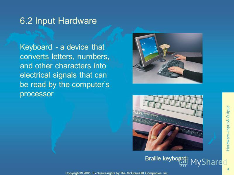 Hardware--Input & Output 4 Copyright © 2005. Exclusive rights by The McGraw-Hill Companies, Inc. 6.2 Input Hardware Keyboard - a device that converts letters, numbers, and other characters into electrical signals that can be read by the computers pro