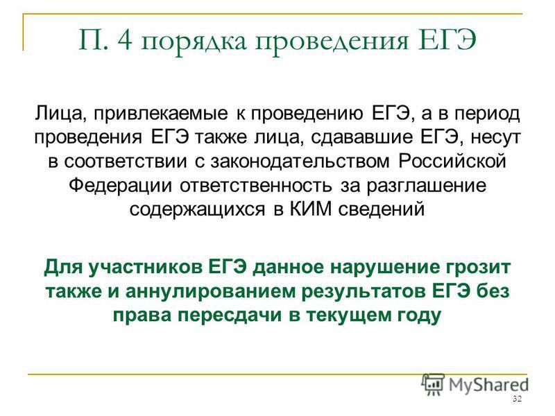 32 П. 4 порядка проведения ЕГЭ Лица, привлекаемые к проведению ЕГЭ, а в период проведения ЕГЭ также лица, сдававшие ЕГЭ, несут в соответствии с законодательством Российской Федерации ответственность за разглашение содержащихся в КИМ сведений Для учас