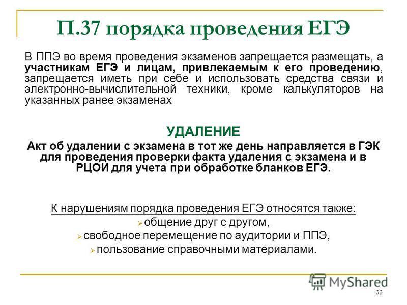 33 П.37 порядка проведения ЕГЭ В ППЭ во время проведения экзаменов запрещается размещать, а участникам ЕГЭ и лицам, привлекаемым к его проведению, запрещается иметь при себе и использовать средства связи и электронно-вычислительной техники, кроме кал