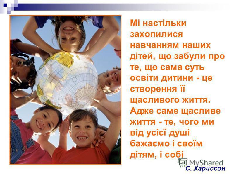 Мі настільки захопилися навчанням наших дітей, що забули про те, що сама суть освіти дитини - це створення її щасливого життя. Адже саме щасливе життя - те, чого ми від усієї душі бажаємо і своїм дітям, і собі С. Хариссон