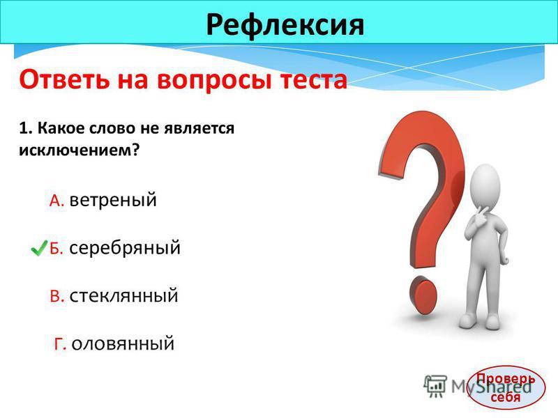 Рефлексия Ответь на вопросы теста 1. Какое слово не является исключением? А. ветреный Б. серебряный В. стекляный Г. оловяный Проверь себя