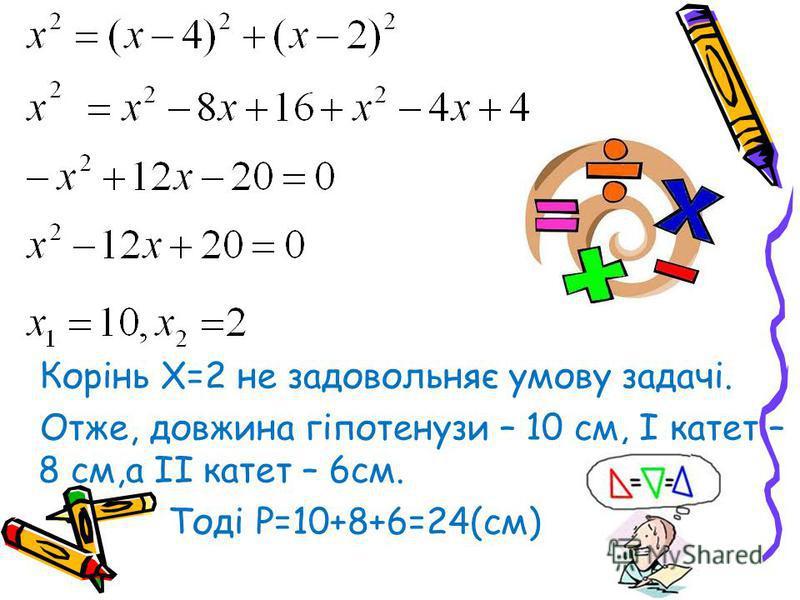 Корінь Х=2 не задовольняє умову задачі. Отже, довжина гіпотенузи – 10 см, І катет – 8 см,а ІІ катет – 6см. Тоді Р=10+8+6=24(см)