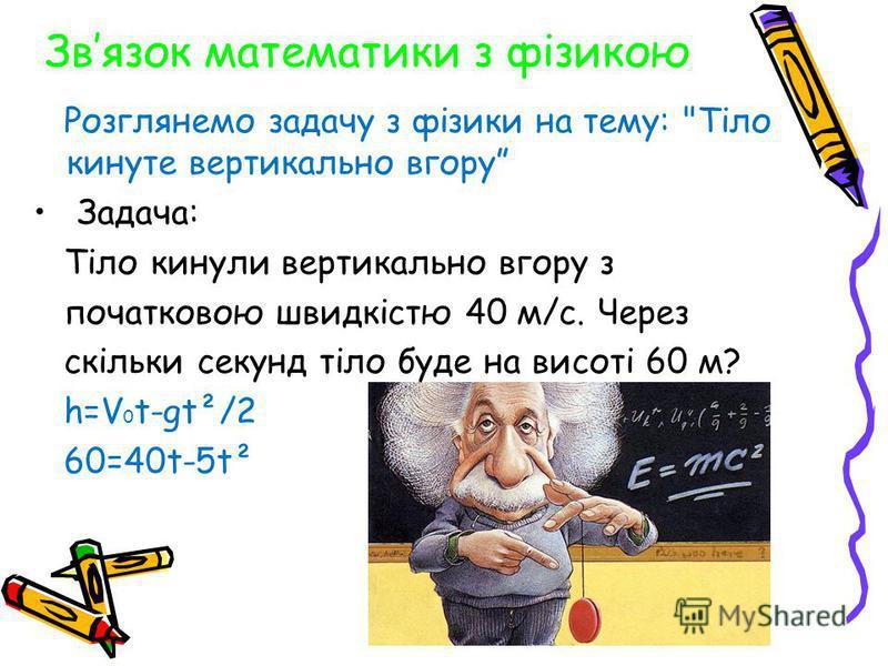 Звязок математики з фізикою Розглянемо задачу з фізики на тему: Тіло кинуте вертикально вгору Задача: Тіло кинули вертикально вгору з початковою швидкістю 40 м/с. Через скільки секунд тіло буде на висоті 60 м? h=V 0 t-gt²/2 60=40t-5t²