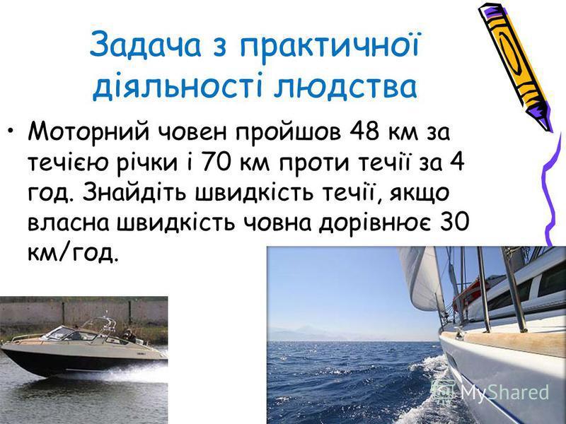 Задача з практичної діяльності людства Моторний човен пройшов 48 км за течією річки і 70 км проти течії за 4 год. Знайдіть швидкість течії, якщо власна швидкість човна дорівнює 30 км/год.