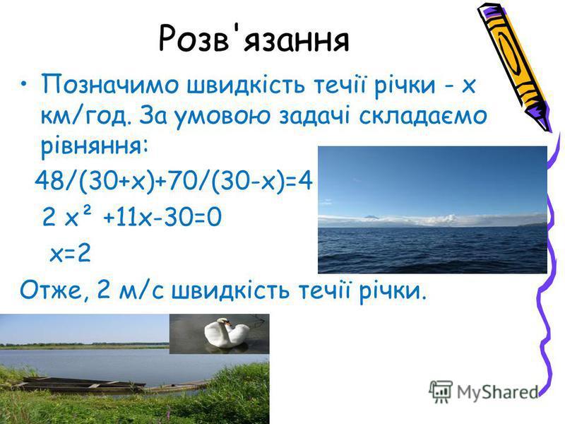 Розв'язання Позначимо швидкість течії річки - х км/год. За умовою задачі складаємо рівняння: 48/(30+х)+70/(30-х)=4 2 х² +11х-30=0 х=2 Отже, 2 м/с швидкість течії річки.