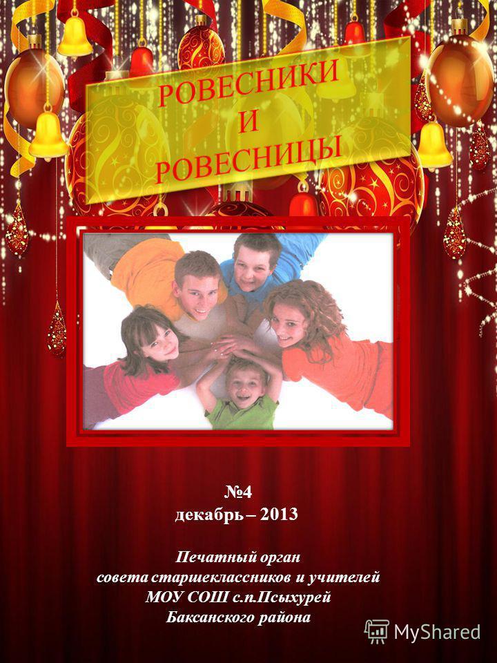 4 декабрь – 2013 Печатный орган совета старшеклассников и учителей МОУ СОШ с.п.Псыхурей Баксанского района