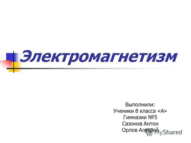 Электромагнетизм Выполнили: Ученики 8 класса «А» Гимназии 5 Сазонов Антон Орлов Алексей