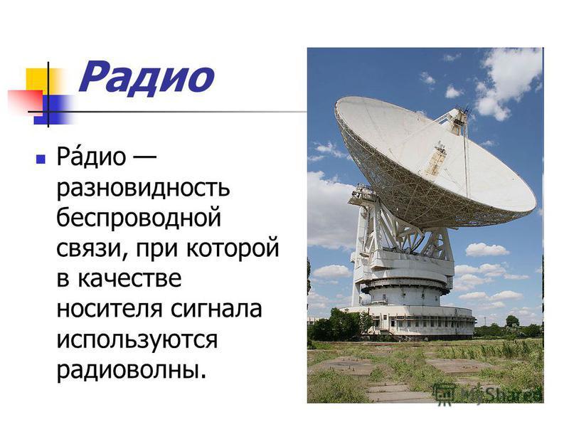 Радио Ра́дио разновидность беспроводной связи, при которой в качестве носителя сигнала используются радиоволны.