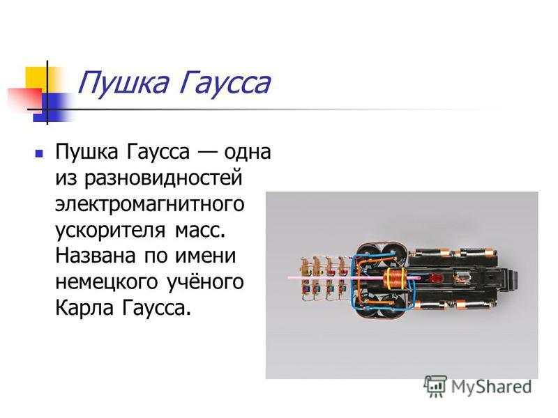 Пушка Гаусса Пушка Гаусса одна из разновидностей электромагнитного ускорителя масс. Названа по имени немецкого учёного Карла Гаусса.