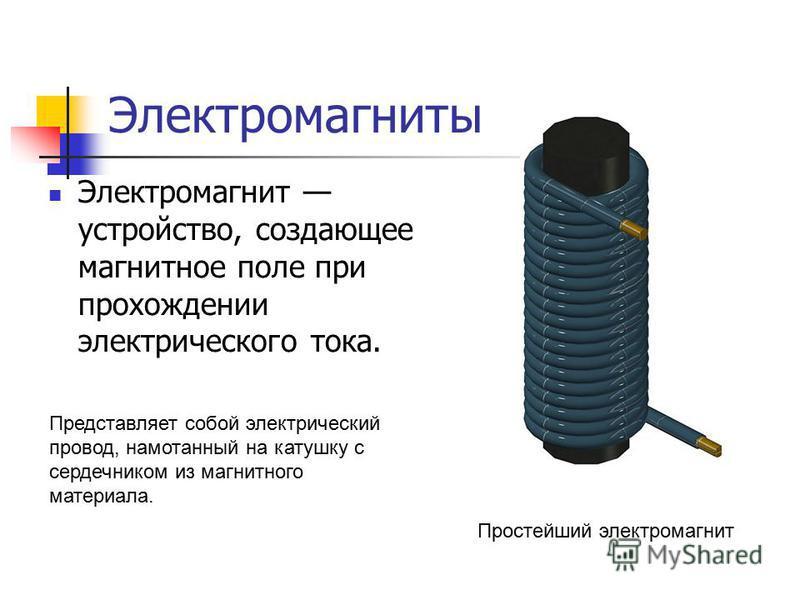 Электромагнит устройство, создающее магнитное поле при прохождении электрического тока. Простейший электромагнит Представляет собой электрический провод, намотанный на катушку с сердечником из магнитного материала.