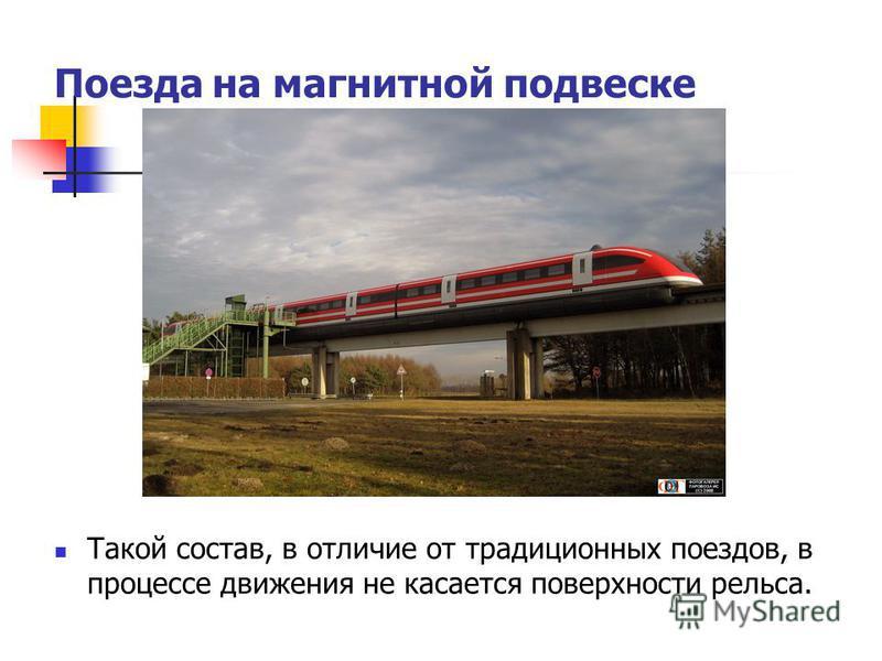 Поезда на магнитной подвеске Такой состав, в отличие от традиционных поездов, в процессе движения не касается поверхности рельса.