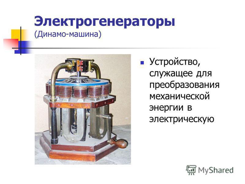 Электрогенераторы (Динамо-машина) Устройство, служащее для преобразования механической энергии в электрическую