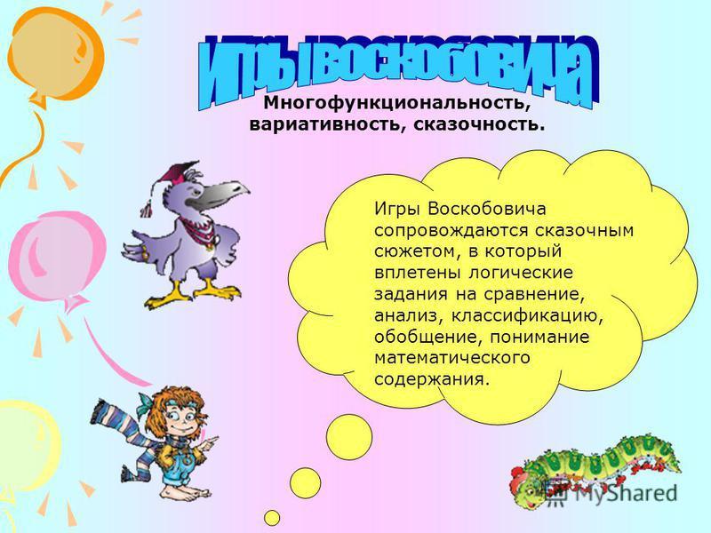 Многофункциональность, вариативность, сказочность. Игры Воскобовича сопровождаются сказочным сюжетом, в который вплетены логические задания на сравнение, анализ, классификацию, обобщение, понимание математического содержания.