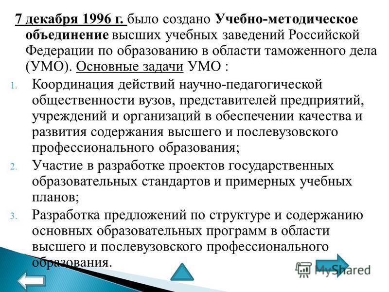 7 декабря 1996 г. было создано Учебно-методическое объединение высших учебных заведений Российской Федерации по образованию в области таможенного дела (УМО). Основные задачи УМО : 1. Координация действий научно-педагогической общественности вузов, пр
