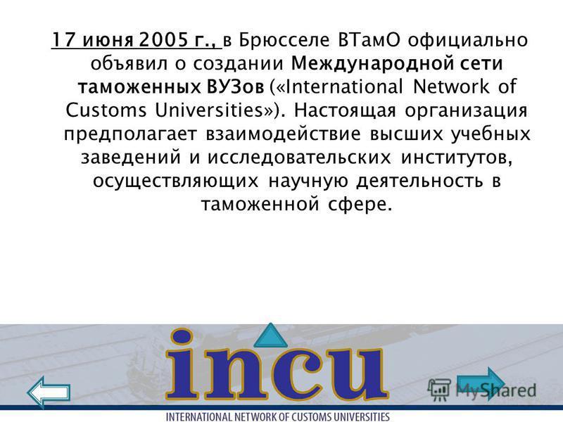 17 июня 2005 г., в Брюсселе ВТамО официально объявил о создании Международной сети таможенных ВУЗов («International Network of Customs Universities»). Настоящая организация предполагает взаимодействие высших учебных заведений и исследовательских инст
