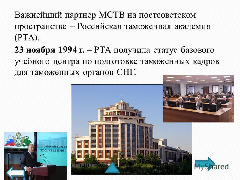 Важнейший партнер МСТВ на постсоветском пространстве – Российская таможенная академия (РТА). 23 ноября 1994 г. – РТА получила статус базового учебного центра по подготовке таможенных кадров для таможенных органов СНГ.