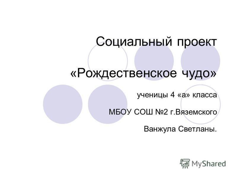 Социальный проект «Рождественское чудо» ученицы 4 «а» класса МБОУ СОШ 2 г.Вяземского Ванжула Светланы.