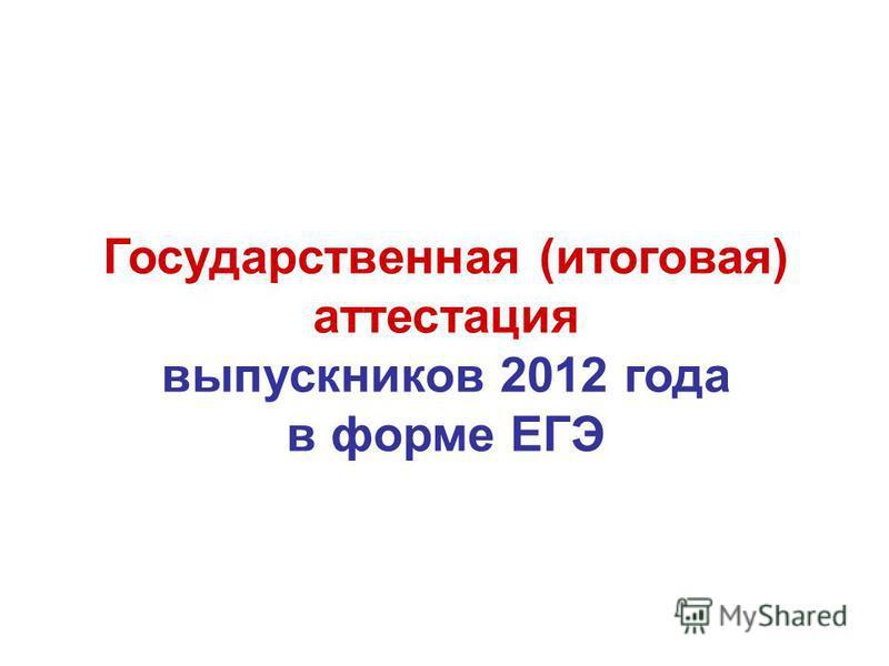 Государственная (итоговая) аттестация выпускниковв 2012 года в форме ЕГЭ