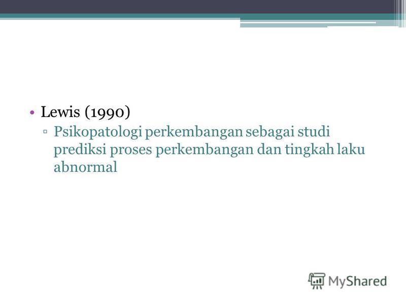 Lewis (1990) Psikopatologi perkembangan sebagai studi prediksi proses perkembangan dan tingkah laku abnormal