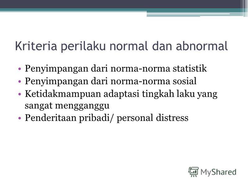 Kriteria perilaku normal dan abnormal Penyimpangan dari norma-norma statistik Penyimpangan dari norma-norma sosial Ketidakmampuan adaptasi tingkah laku yang sangat mengganggu Penderitaan pribadi/ personal distress