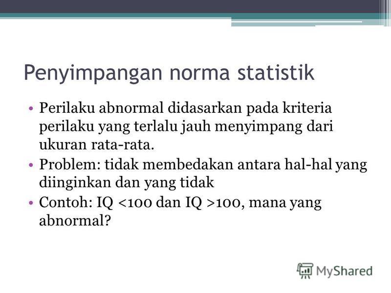 Penyimpangan norma statistik Perilaku abnormal didasarkan pada kriteria perilaku yang terlalu jauh menyimpang dari ukuran rata-rata. Problem: tidak membedakan antara hal-hal yang diinginkan dan yang tidak Contoh: IQ 100, mana yang abnormal?