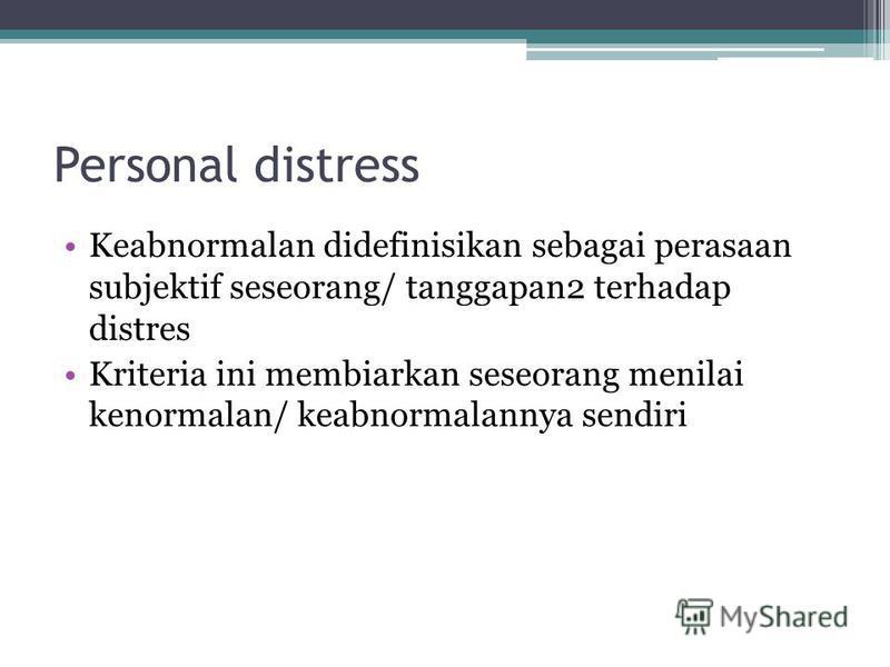 Personal distress Keabnormalan didefinisikan sebagai perasaan subjektif seseorang/ tanggapan2 terhadap distres Kriteria ini membiarkan seseorang menilai kenormalan/ keabnormalannya sendiri