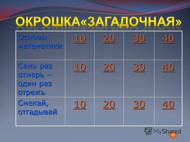Основы математики 10 20 30 40 Семь раз отмерь – один раз отрежь 10 20 30 40 Смекай, отгадывай 10 20 30 40