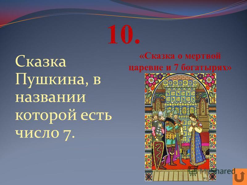 10. Сказка Пушкина, в названии которой есть число 7. «Сказка о мертвой царевне и 7 богатырях»