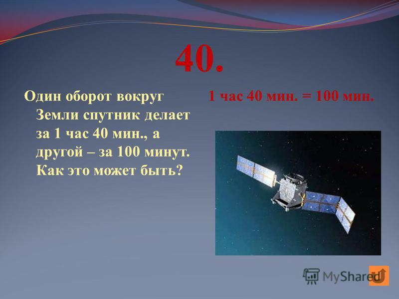 40. Один оборот вокруг Земли спутник делает за 1 час 40 мин., а другой – за 100 минут. Как это может быть? 1 час 40 мин. = 100 мин.