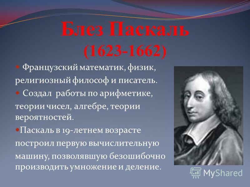 Блез Паскаль (1623-1662) Французский математик, физик, религиозный философ и писатель. Создал работы по арифметике, теории чисел, алгебре, теории вероятностей. Паскаль в 19-летнем возрасте построил первую вычислительную машину, позволявшую безошибочн