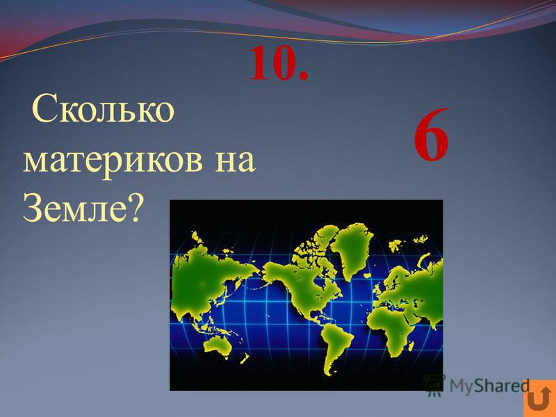 10. Сколько материков на Земле? 6