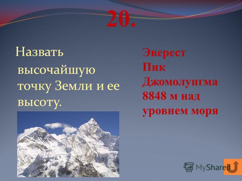 20. Назвать высочайшую точку Земли и ее высоту. Эверест Пик Джомолунгма 8848 м над уровнем моря