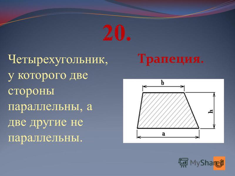20. Четырехугольник, у которого две стороны параллельны, а две другие не параллельны. Трапеция.
