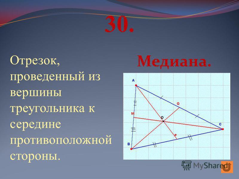 30. Отрезок, проведенный из вершины треугольника к середине противоположной стороны. Медиана.
