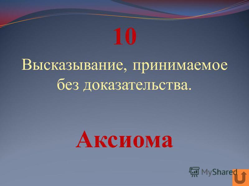 10 Высказывание, принимаемое без доказательства. Аксиома