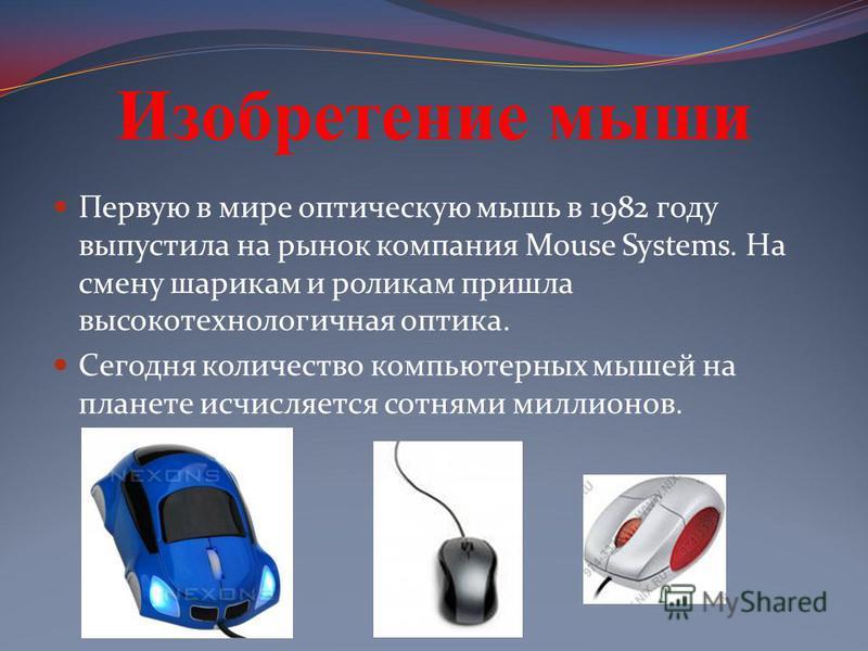 Первую в мире оптическую мышь в 1982 году выпустила на рынок компания Mouse Systems. На смену шарикам и роликам пришла высокотехнологичная оптика. Сегодня количество компьютерных мышей на планете исчисляется сотнями миллионов.