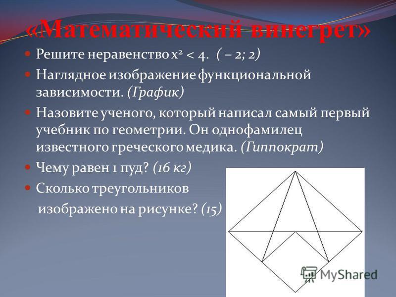 «Математический винегрет» Решите неравенство х 2 < 4. ( – 2; 2) Наглядное изображение функциональной зависимости. (График) Назовите ученого, который написал самый первый учебник по геометрии. Он однофамилец известного греческого медика. (Гиппократ) Ч