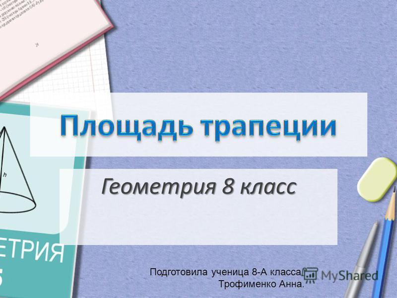 Геометрия 8 класс Подготовила ученица 8-А класса Трофименко Анна.
