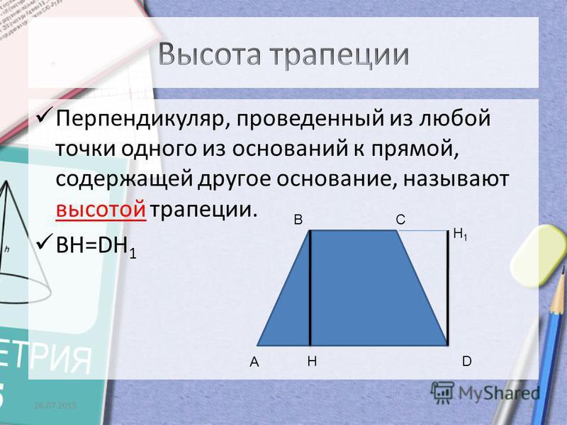 Перпендикуляр, проведенный из любой точки одного из оснований к прямой, содержащей другое основание, называют высотой трапеции. BH=DH 1 26.07.20154 H1H1 А H CB D