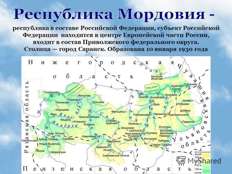 республика в составе Российской Федерации, субъект Российской Федерации находится в центре Европейской части России, входит в состав Приволжского федерального округа. Столица город Саранск. Образована 10 января 1930 года