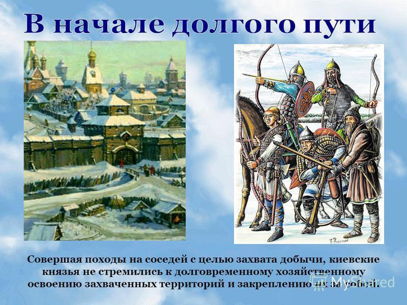 Совершая походы на соседей с целью захвата добычи, киевские князья не стремились к долговременному хозяйственному освоению захваченных территорий и закреплению их за собой.