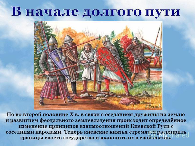Но во второй половине Х в. в связи с оседанием дружины на землю и развитием феодального землевладения происходит определённое изменение принципов взаимоотношений Киевской Руси с соседними народами. Теперь киевские князья стремятся расширить границы с