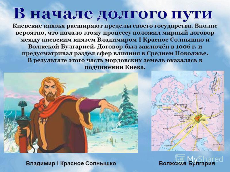 Киевские князья расширяют пределы своего государства. Вполне вероятно, что начало этому процессу положил мирный договор между киевским князем Владимиром I Красное Солнышко и Волжской Булгарией. Договор был заключён в 1006 г. и предусматривал раздел с