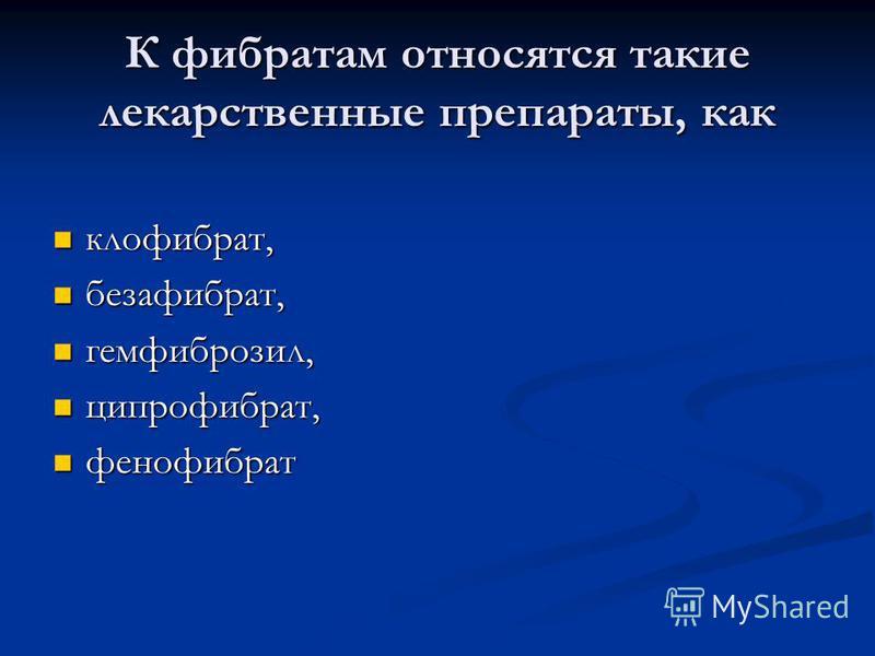 К фибратам относятся такие лекарственные препараты, как клофибрат, клофибрат, безафибрат, безафибрат, гемфиброзил, гемфиброзил, ципрофибрат, ципрофибрат, фенофибрат фенофибрат