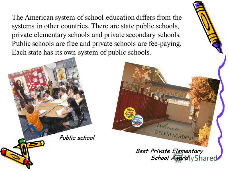 The American system of school education differs from the systems in other countries. There are state public schools, private elementary schools and private secondary schools. Public schools are free and private schools are fee-paying. Each state has